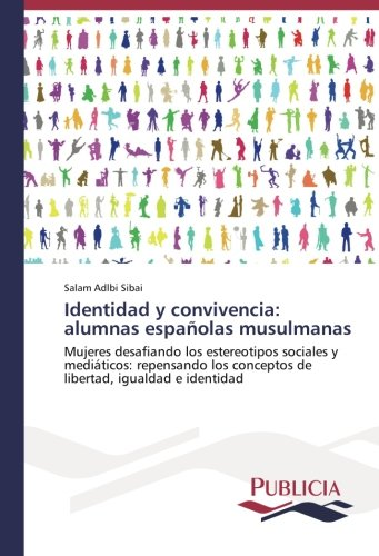 Identidad y convivencia: alumnas españolas musulmanas: Mujeres desafiando los estereotipos sociales y mediáticos: repensando los conceptos de libertad, igualdad e identidad (Spanish Edition)