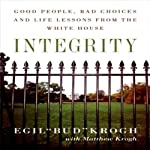 Integrity: Good People, Bad Choices, and Life Lessons from the White House | Egil Krogh