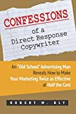 "Confessions of a Direct Response Copywriter: An ""Old School"" Advertising Man Reveals How to Make Your Marketing Twice as Effective at Half the Cost - ... Secrets of Success in Business and in Life"