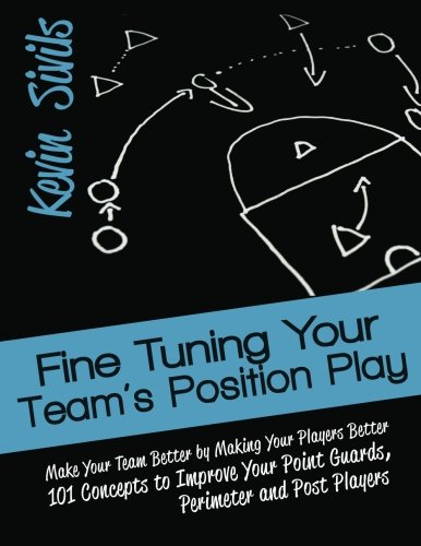 Perimeter Guard - Fine Tuning Your Team's Position Play: Make Your Team Better by Making Your Players Better 101 Concepts to Improve Your Point Guards, Perimeter and Post Players