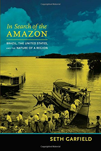 In Search of the Amazon: Brazil, the United States, and the Nature of a Region (American Encounters/Global Interactions) pdf epub