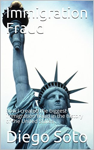 Immigration Fraud: how I created the biggest immigration fraud in the history of the United States by [Soto, Diego]