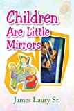 Children Are Little Mirrors, James Laury, 1436343127