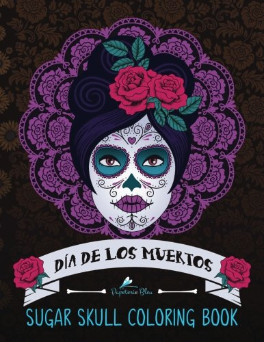 Sugar Skull Coloring Book: Día de Los Muertos: A Day of the Dead Sugar Skull Coloring Book for Adults & Teens (Inspirational & Motivational Coloring ... Relief, Mindful Meditation & Relaxation) -