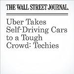 Uber Takes Self-Driving Cars to a Tough Crowd: Techies | Greg Bensinger,Tim Higgins
