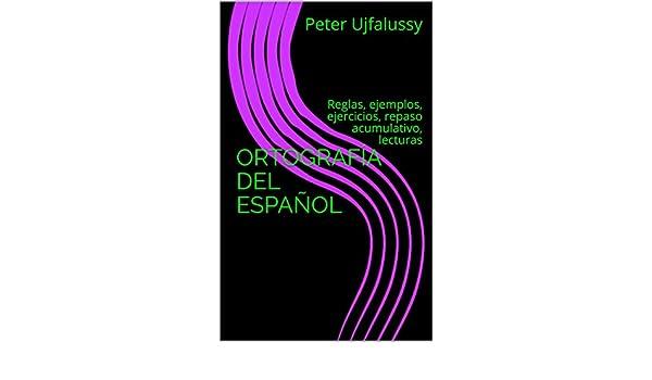 Amazon.com: ORTOGRAFÍA DEL ESPAÑOL: Reglas, ejemplos, ejercicios, repaso acumulativo, lecturas (Spanish Edition) eBook: Peter Ujfalussy: Kindle Store