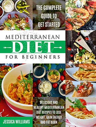 Mediterranean Diet for Beginners: The Complete Guide to Get Started Delicious and Healthy Mediterranean Diet Recipes to Lose Weight, Gain Energy and Fat Burn. (Mediterranean Diet Cookbook) by Jessica Williams