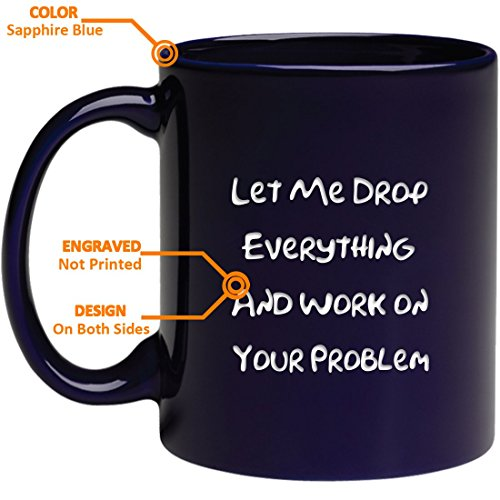 Funny Engraved Office Mug - Let Me Drop Everything and Work On Your Problem - Gift Ideas for Mom, Dad, Boss, Coworker, Friends Men and Women, Him or Her - Tea Cup -