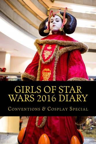 Cosplay 2016 Costumes (Girls of Star Wars 2016 Diary: Conventions & Cosplay Special (Volume 2))