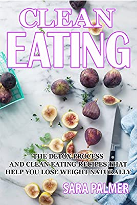 CLEAN EATING: The Detox Process And Clean Eating Recipes That Help you lose weight naturally (Clean eating cookbook, Weight Watchers,Sugar free detox,Healthy ... Eating Cookbook,Loss weight Fast,Eat thin)