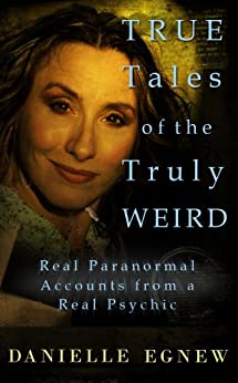 True Tales of the Truly Weird: Real Paranormal Accounts from a Real Psychic by [Egnew, Danielle]
