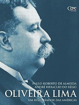 Oliveira Lima: Um historiador das Américas por [de Almeida, Paulo Roberto, Rêgo, André Heráclio do]