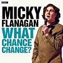 Micky Flanagan: What Chance Change? (Complete Series) Radio/TV Program by Micky Flanagan Narrated by Micky Flanagan