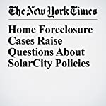 Home Foreclosure Cases Raise Questions About SolarCity Policies | Danielle Ivory,Diane Cardwell