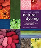 The Complete Guide to Natural Dyeing: Techniques and Recipes for Dyeing Fabrics, Yarns, and Fibers at Home