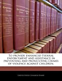 To Provide Enhanced Federal Enforcement and Assistance in Preventing and Prosecuting Crimes of Violence Against Children, , 1240301030