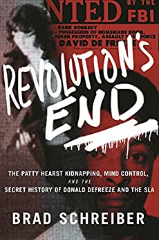 Revolution's End: The Patty Hearst Kidnapping, Mind Control, and the Secret History of Donald DeFreeze and the SLA by Brad Schreiber