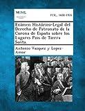 Exámen Histórico-Legal Del Derecho de Patronato de la Corona de España Sobre Los Lugares Pios de Tierra Santa, Antonio Vazquez Y Lopez-Amor, 1289353689