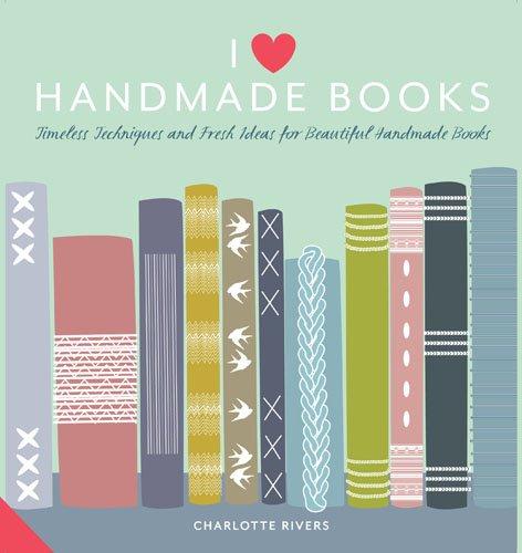 I Love Handmade Books: Timeless Techniques and Ideas for Beautiful Handmade Books