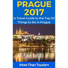 Prague 2017: A Travel Guide to the Top 20 Things to Do in Prague, Czech Republic: Best of Prague Travel Guide