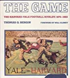 The Game : The Harvard-Yale Football Rivalry, 1875-1983, Bergin, Thomas G., 0300032676
