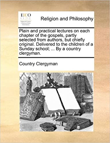 Plain and practical lectures on each chapter of the gospels, partly selected from authors, but chiefly original. Delivered to the children of a Sunday school: ... By a country clergyman.