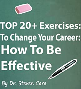 TOP 20+ Exercises To Change Your Career: How To Be Effective (The Change Book 1) by [Care, Dr. Steven]
