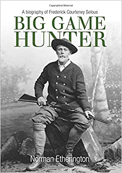Book Big Game Hunter: A Biography of Frederick Courteney Selous