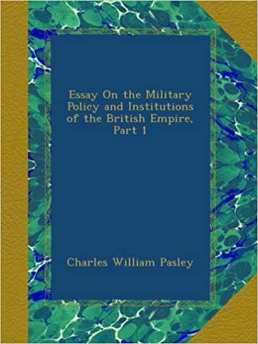 Sample Essay High School Essay On The Military Policy And Institutions Of The British Empire Part   Charles William Pasley Amazoncom Books Examples Thesis Statements Essays also Good Thesis Statements For Essays Essay On The Military Policy And Institutions Of The British Empire  English Debate Essay