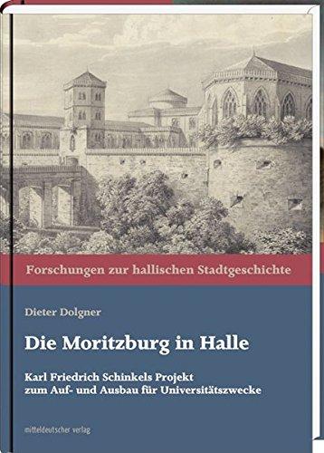 Die Moritzburg in Halle: Karl Friedrich Schinkels Projekt zum Auf- und Ausbau für Universitätszwecke (Forschungen zur hallischen Stadtgeschichte)