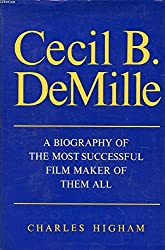 Cecil B. DeMille: A Biography Of The Most Successful Film Maker Of Them All