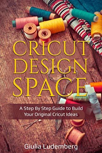Cricut Design Space: A Step By Step Guide to Build Your Original Cricut Ideas