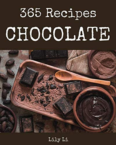 Chocolate 365: Enjoy 365 Days With Amazing Chocolate Recipes In Your Own Chocolate Cookbook! [Book 1] by Lily Li