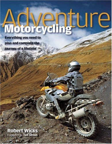 Adventure Motorcycling: Everything You Need to Plan and Complete the Journey of a Lifetime -