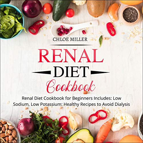 Renal Diet: Renal Diet Cookbook for Beginners Includes: Low Sodium, Low Potassium Healthy Recipes to Avoid Dialysis