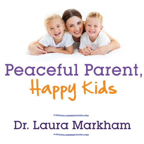 Download Peaceful Parent, Happy Kids: How to Stop Yelling and Start Connecting