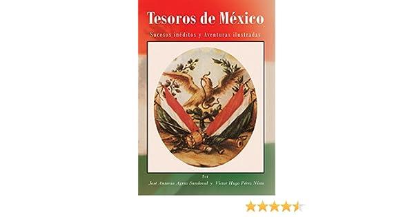 Amazon.com: Tesoros De México: Sucesos Inéditos Y Aventuras Ilustradas (Spanish Edition) eBook: José Antonio Agraz Sandoval, Victor Hugo Pérez Nieto: Kindle ...