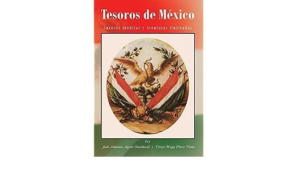 Tesoros De México: Sucesos Inéditos Y Aventuras Ilustradas eBook: José Antonio Agraz Sandoval, Victor Hugo Pérez Nieto: Amazon.es: Tienda Kindle