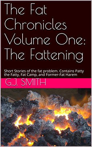 The Fat Chronicles Volume One: The Fattening: Short Stories of the fat problem. Contains Patty the Fatty, Fat Camp, and Former-Fat - Patty Fatty