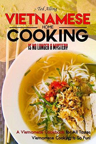 Vietnamese Home Cooking - Is No Longer a Mystery: A Vietnamese Cookbook for All Tastes - Vietnamese Cooking Is So Fun! by Ted Alling