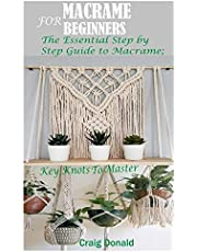 MACRAME FOR BEGINNERS: The Essential Step by Step Guide to Macrame; Key Knots to master