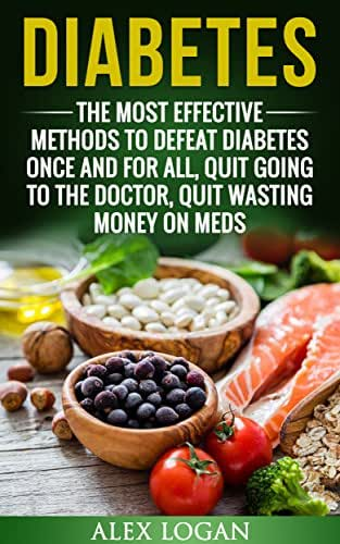 DIABETES: The Most Effective Methods To Defeat Diabetes Once And For All. Quit Going To The Doctor, Quit Wasting Money On Meds