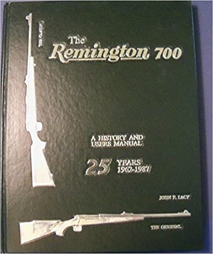 The Remington 700 A History And Users Manual John F Lacy