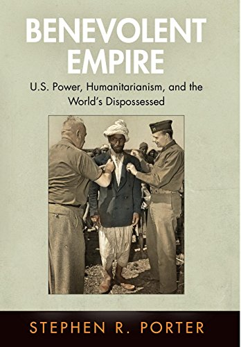 Benevolent Empire: U.S. Power, Humanitarianism, and the World's Dispossessed (Pennsylvania Studies in Human Rights)