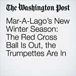 Mar-A-Lago's New Winter Season: The Red Cross Ball Is Out, the Trumpettes Are In | David A. Fahrenthold,Lori Rozsa,Drew Harwell