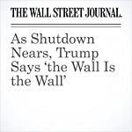 As Shutdown Nears, Trump Says 'the Wall Is the Wall' | Kristina Peterson,Natalie Andrews