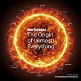 New Scientist: The Origin of (Almost) Everything: From the Big Bang to Belly-button Fluff