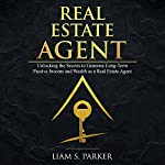 Real Estate Agent: Unlocking the Secrets to Generate Long-Term Passive Income and Wealth as a Real Estate Agent: Real Estate Revolution, Book 3 | Liam S. Parker
