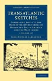 Transatlantic Sketches 2 Volume Set : Comprising Visits to the Most Interesting Scenes in North and South America, and the West Indies, Alexander, James Edward, 1108051901