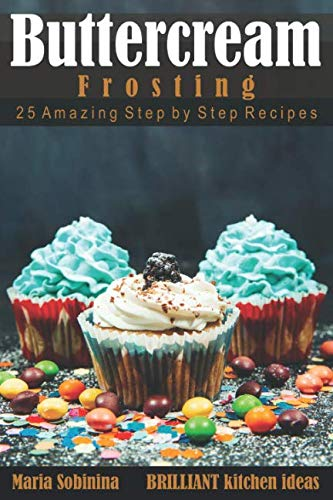 Buttercream Frosting: 25 Amazing Step by Step Recipes (Cookbook: Cake Decorating) (Cake Decorating Tops)
